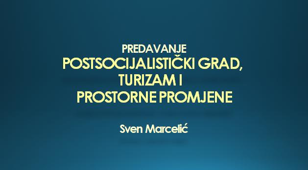 """Predavanje: """"Postsocijalistički grad, turizam i prostorne promjene"""""""