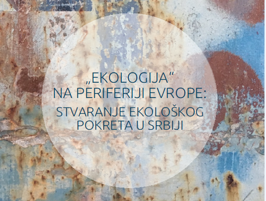 """Novo izdanje: """"Ekologija"""" na periferiji Evrope: stvaranje ekološkog pokreta u Srbiji"""